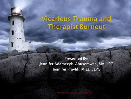PCCYFS 2012 Annual Spring Conference Vicarious Trauma and Therapist Burnout Presented By: Jennifer Adamczyk-Abusomwan, MA, LPC Jennifer Pravlik, M.ED.,
