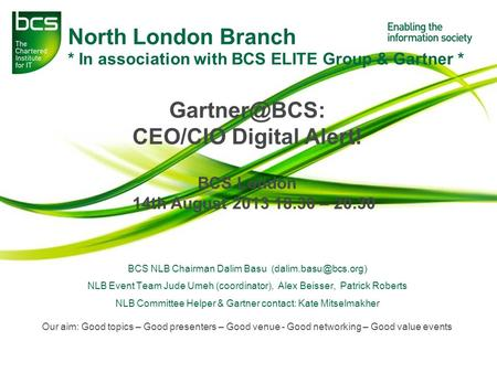 North London Branch * In association with BCS ELITE Group & Gartner * CEO/CIO Digital Alert! BCS London 14th August 2013 18.30 – 20.30 BCS.