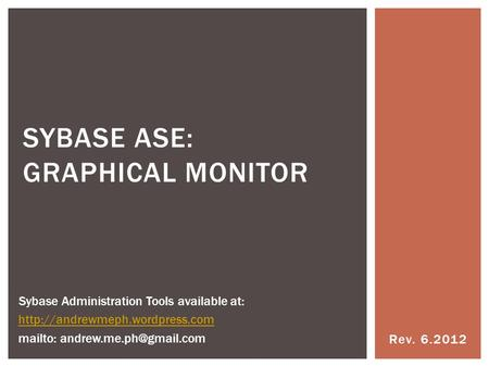 Rev. 6.2012 SYBASE ASE: GRAPHICAL MONITOR Sybase Administration Tools available at:  mailto: