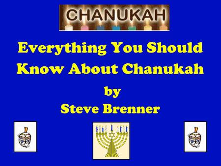 Everything You Should Know About Chanukah by Steve Brenner.