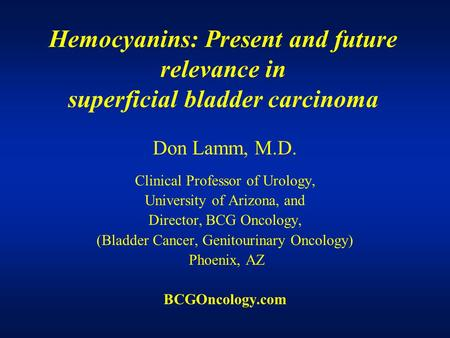 Hemocyanins: Present and future relevance in superficial bladder carcinoma Don Lamm, M.D. Clinical Professor of Urology, University of Arizona, and Director,