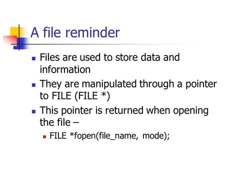 A file reminder Files are used to store data and information They are manipulated through a pointer to FILE (FILE *) This pointer is returned when opening.