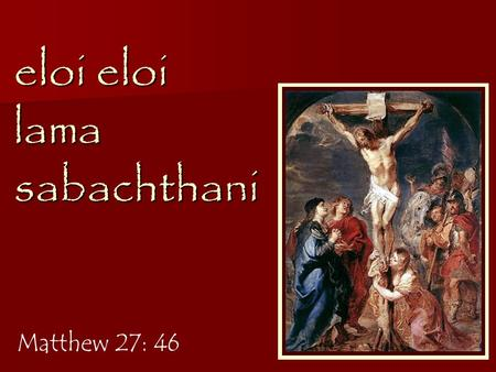 "Eloi eloi lama sabachthani Matthew 27: 46. ""My God, my God, why have you forsaken me? O my God, I cry out by day, but you do not answer…"" Psalm 22: 1-2."