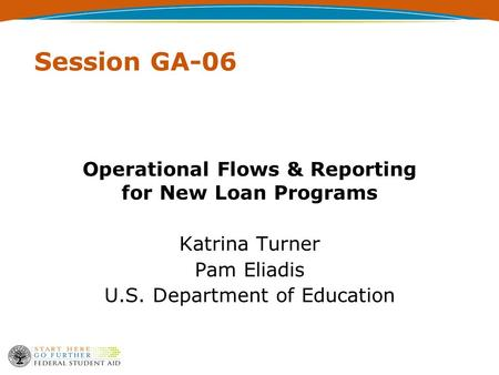Session GA-06 Operational Flows & Reporting for New Loan Programs Katrina Turner Pam Eliadis U.S. Department of Education.