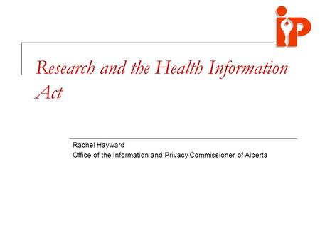 Research and the Health Information Act Rachel Hayward Office of the Information and Privacy Commissioner of Alberta.