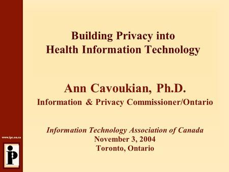 Www.ipc.on.ca Building Privacy into Health Information Technology Ann Cavoukian, Ph.D. Information & Privacy Commissioner/Ontario Information Technology.