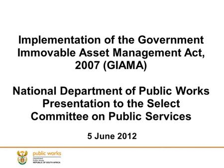1 Implementation of the Government Immovable Asset Management Act, 2007 (GIAMA) National Department of Public Works Presentation to the Select Committee.