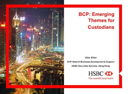 BCP: Emerging Themes for Custodians Giles Elliott SVP, Head of Business Development & Support HSBC Securities Services, Hong Kong.