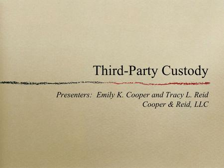 Third-Party Custody Presenters: Emily K. Cooper and Tracy L. Reid Cooper & Reid, LLC.