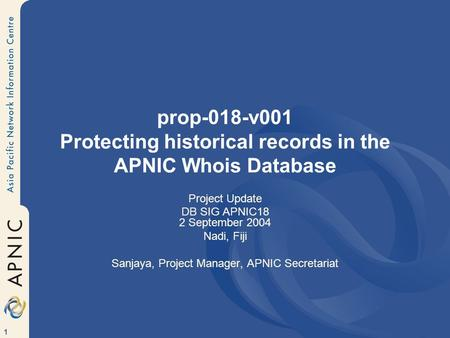 1 prop-018-v001 Protecting historical records in the APNIC Whois Database Project Update DB SIG APNIC18 2 September 2004 Nadi, Fiji Sanjaya, Project Manager,