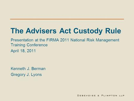 The Advisers Act Custody Rule Presentation at the FIRMA 2011 National Risk Management Training Conference April 18, 2011 Kenneth J. Berman Gregory J. Lyons.