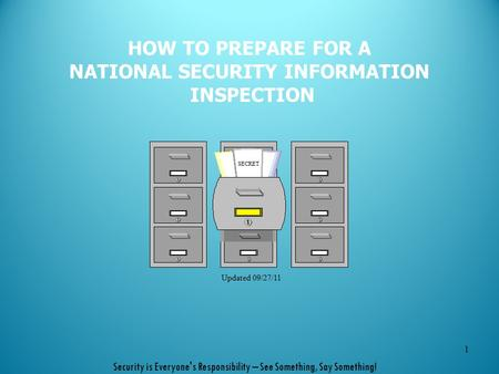 HOW TO PREPARE FOR A NATIONAL SECURITY INFORMATION INSPECTION 1 SECRET Updated 09/27/11 Security is Everyone's Responsibility – See Something, Say Something!