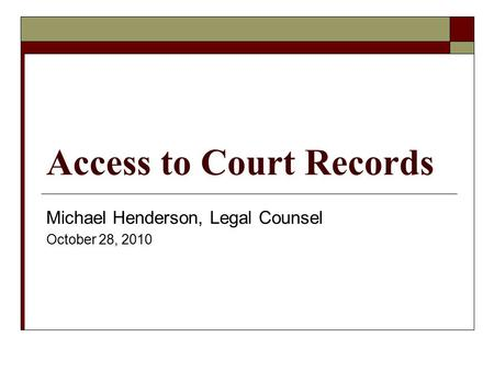 Access to Court Records Michael Henderson, Legal Counsel October 28, 2010.