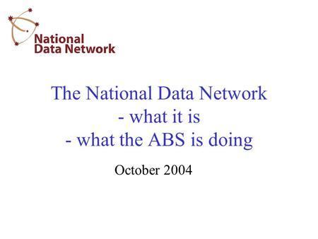 The National Data Network - what it is - what the ABS is doing October 2004.