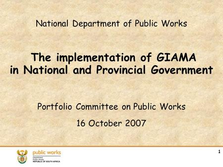 National Department of Public Works The implementation of GIAMA in National and Provincial Government Portfolio Committee on Public Works 16 October 2007.