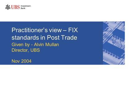 Practitioner's view – FIX standards in Post Trade Given by - Alvin Mullan Director, UBS Nov 2004.