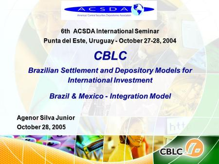 6th ACSDA International Seminar Punta del Este, Uruguay - October 27-28, 2004 CBLC Brazilian Settlement and Depository Models for International Investment.