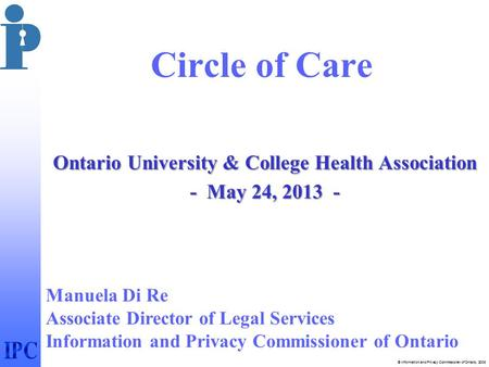 © Information and Privacy Commissioner of Ontario, 2006 Circle of Care Ontario University & College Health Association - May 24, 2013 - Manuela Di Re Associate.