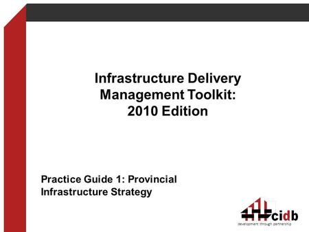 Infrastructure Delivery Management Toolkit: 2010 Edition development through partnership 1 Practice Guide 1: Provincial Infrastructure Strategy.