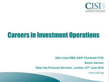 Careers in Investment Operations Siân Lloyd MBA ASIP Chartered FCSI Senior Adviser Step into Financial Services, London: 27 th June 2012 www.cisi.org.