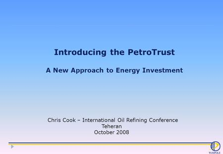 Introducing the PetroTrust A New Approach to Energy Investment Chris Cook – International Oil Refining Conference Teheran October 2008.