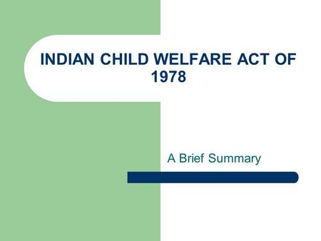INDIAN CHILD WELFARE ACT OF 1978 A Brief Summary.
