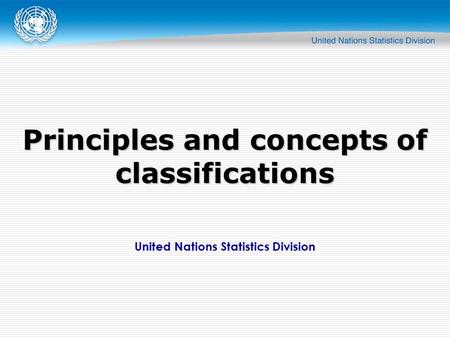 United Nations Statistics Division Principles and concepts of classifications.