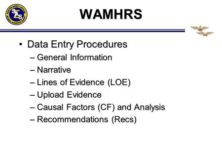 WAMHRS Data Entry ProceduresData Entry Procedures –General Information –Narrative –Lines of Evidence (LOE) –Upload Evidence –Causal Factors (CF) and Analysis.