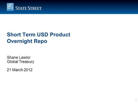 1 Short Term USD Product Overnight Repo Shane Lawlor Global Treasury 21 March 2012.