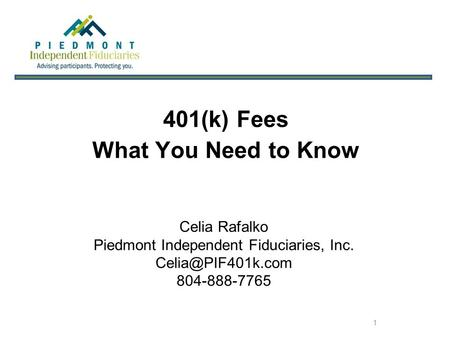 1 401(k) Fees What You Need to Know Celia Rafalko Piedmont Independent Fiduciaries, Inc. 804-888-7765.