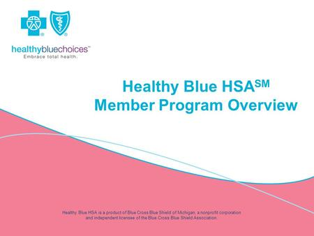 Healthy Blue HSA SM Member Program Overview Healthy Blue HSA is a product of Blue Cross Blue Shield of Michigan, a nonprofit corporation and independent.