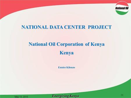 Energizing Kenya May 13, 2015 |1| NATIONAL DATA CENTER PROJECT National Oil Corporation of Kenya Kenya Eunice Kilonzo.