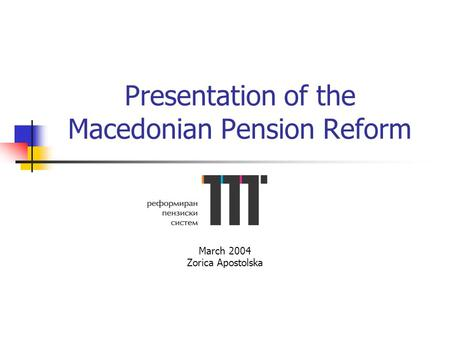 Presentation of the Macedonian Pension Reform March 2004 Zorica Apostolska.
