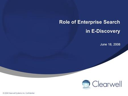 © 2008 Clearwell Systems, Inc. Confidential Role of Enterprise Search in E-Discovery June 18, 2008.