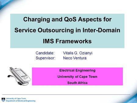 Charging and QoS Aspects for Service Outsourcing in Inter-Domain IMS Frameworks Candidate: Vitalis G. Ozianyi Supervisor:Neco Ventura Electrical Engineering.