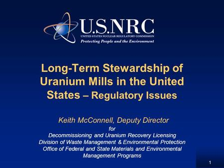 1 Long-Term Stewardship of Uranium Mills in the United States – Regulatory Issues Keith McConnell, Deputy Director for Decommissioning and Uranium Recovery.