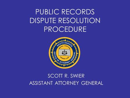 PUBLIC RECORDS DISPUTE RESOLUTION PROCEDURE SCOTT R. SWIER ASSISTANT ATTORNEY GENERAL.