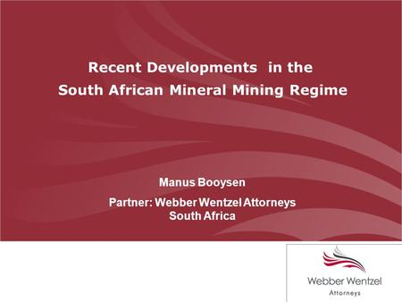 Recent Developments in the South African Mineral Mining Regime Manus Booysen Partner: Webber Wentzel Attorneys South Africa.