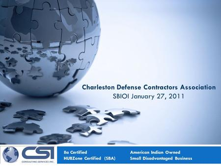 8a Certified American Indian Owned HUBZone Certified (SBA)Small Disadvantaged Business Charleston Defense Contractors Association SBIOI January 27, 2011.