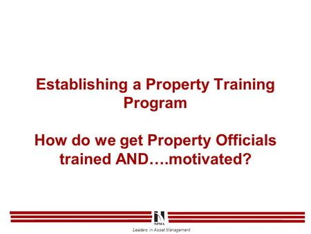 Leaders in Asset Management Establishing a Property Training Program How do we get Property Officials trained AND….motivated?