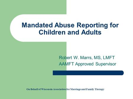 Mandated Abuse Reporting for Children and Adults Robert W. Marrs, MS, LMFT AAMFT Approved Supervisor On Behalf of Wisconsin Association for Marriage and.