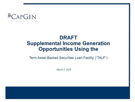 "March 3, 2009 DRAFT Supplemental Income Generation Opportunities Using the Term Asset-Backed Securities Loan Facility (""TALF"")"