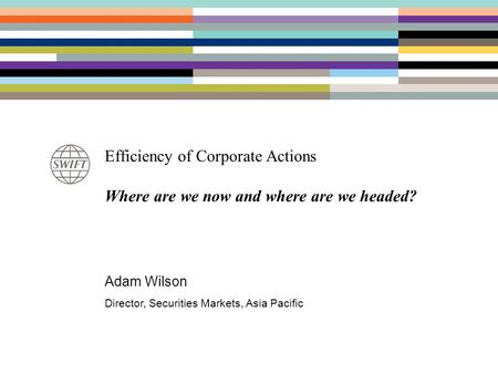 Efficiency of Corporate Actions Where are we now and where are we headed? Adam Wilson Director, Securities Markets, Asia Pacific.
