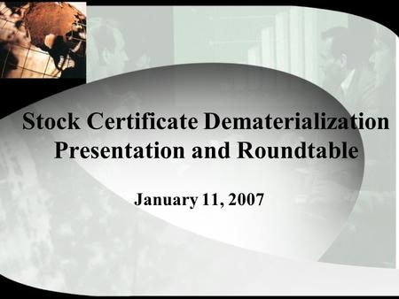 Stock Certificate Dematerialization Presentation and Roundtable January 11, 2007.