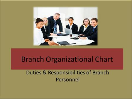 Branch Organizational Chart Duties & Responsibilities of Branch Personnel.
