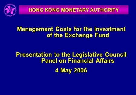HONG KONG MONETARY AUTHORITY Management Costs for the Investment of the Exchange Fund Presentation to the Legislative Council Panel on Financial Affairs.