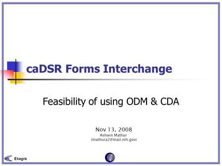 Ekagra caDSR Forms Interchange Feasibility of using ODM & CDA Nov 13, 2008 Ashwin Mathur