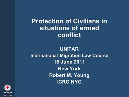 Protection of Civilians in situations of armed conflict UNITAR International Migration Law Course 16 June 2011 New York Robert M. Young ICRC NYC.