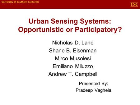 Urban Sensing Systems: Opportunistic or Participatory? Nicholas D. Lane Shane B. Eisenman Mirco Musolesi Emiliano Miluzzo Andrew T. Campbell Presented.