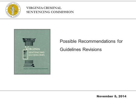 Possible Recommendations for Guidelines Revisions November 5, 2014 VIRGINIA CRIMINAL SENTENCING COMMISSION.